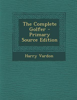 The Complete Golfer - Primary Source Edition - Vardon, Harry