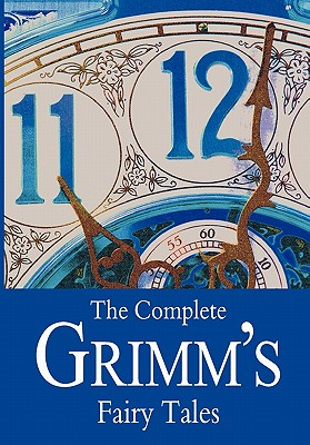 The Complete Grimm's Fairy Tales - Brothers Grimm, and Grimm, Jacob Ludwig Carl, and Grimm, Wilhelm