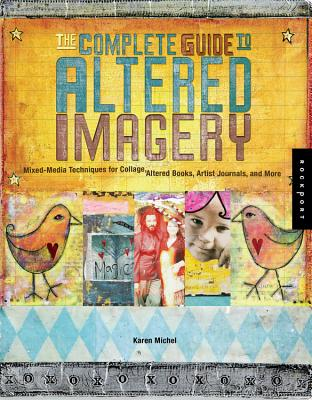 The Complete Guide to Altered Imagery: Mixed-Media Techniques for Collage, Altered Books, Artist Journals, and More - Michel, Karen