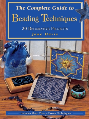 The Complete Guide to Beading Techniques: 30 Decorative Projects - Davis, Jane