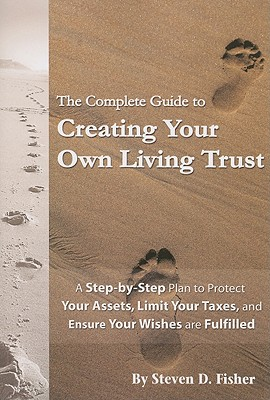 The Complete Guide to Creating Your Own Living Trust: A Step-By-Step Plan to Protect Your Assets, Limit Your Taxes, and Ensure Your Wishes Are Fulfilled - Fisher, Steven D