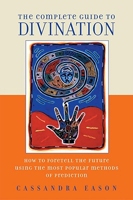 The Complete Guide to Divination: How to Foretell the Future Using the Most Popular Methods of Prediction - Eason, Cassandra