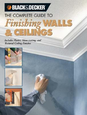 The Complete Guide to Finishing Walls & Ceilings (Black & Decker): Includes Plaster, Skim-Coating and Texture Ceiling Finishes - Lemmer, Tom