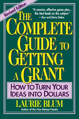 The Complete Guide to Getting a Grant: How to Turn Your Ideas Into Dollars - Blum, Laurie, and Blum, Bruce Ed, and Blum, L