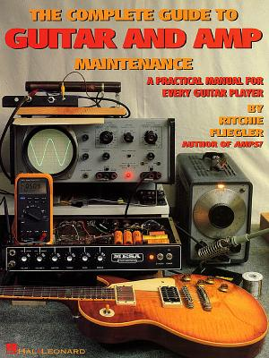 The Complete Guide to Guitar and Amp Maintenance: A Practical Manual for Every Guitar Player - Fliegler, Ritchie