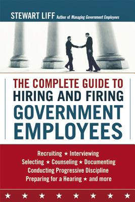The Complete Guide to Hiring and Firing Government Employees - Liff, Stewart