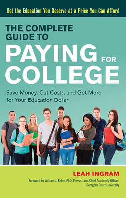 The Complete Guide to Paying for College: Save Money, Cut Costs, and Get More for Your Education Dollar - Ingram, Leah, and Behre, William J (Foreword by)