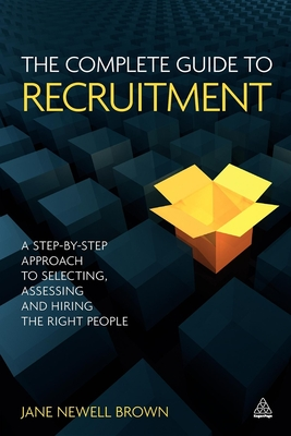 The Complete Guide to Recruitment: A Step-by-step Approach to Selecting, Assessing and Hiring the Right People - Newell-Brown, Jane