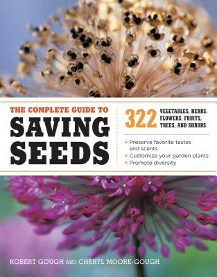 The Complete Guide to Saving Seeds: 322 Vegetables, Herbs, Fruits, Flowers, Trees, and Shrubs - Gough, Robert E, and Moore-Gough, Cheryl