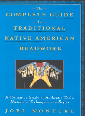 The Complete Guide to Traditional Native American Beadwork: A Definitive Study of Authentic Tools, Materials, Techniques, and Styles - Monture, Joel