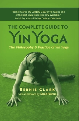 The Complete Guide to Yin Yoga: The Philosophy and Practice of Yin Yoga - Clark, Bernie, and Powers, Sarah (Foreword by)