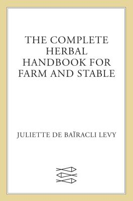 The Complete Herbal Handbook for Farm and Stable - Levy, Juliet De Bairacli, and Bairacli Levy, Juliette De, and De Bairacli Levy, Juliette