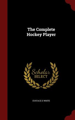 The Complete Hockey Player - White, Eustace E