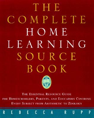 The Complete Home Learning Source Book: The Essential Resource Guide for Homeschoolers, Parents, and Educators Covering Every Subject from Arithmetic to Zoology - Rupp, Rebecca, Ph.D.