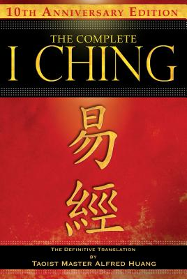 The Complete I Ching -- 10th Anniversary Edition: The Definitive Translation by Taoist Master Alfred Huang - Huang, Taoist Master Alfred