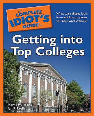The Complete Idiot's Guide to Getting Into Top Colleges - Atkin, Marna, and Leslie, Ian R