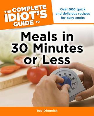 The Complete Idiot's Guide to Meals in 30 Minutes or Less - Dimmick, Tod