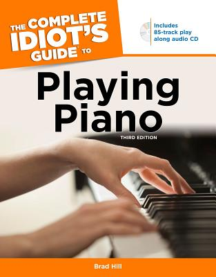 The Complete Idiot's Guide to Playing Piano - Hill, Brad