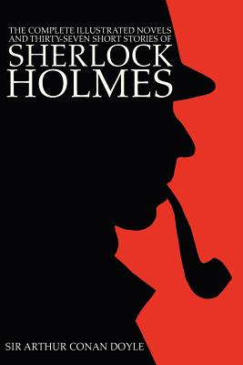 The Complete Illustrated Novels and Thirty-Seven Short Stories of Sherlock Holmes: A Study in Scarlet, the Sign of the Four, Hound of the Baskervilles - Doyle, Arthur Conan, Sir