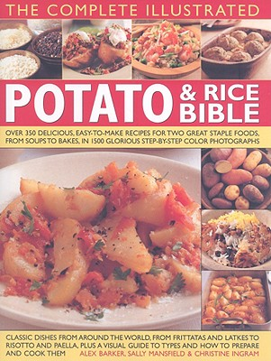 The Complete Illustrated Potato & Rice Bible: Over 350 Delicious, Easy-To-Make Recipes for Two Great Staple Foods, from Soups to Bakes, in 1500 Glorious Step-By-Step Photographs - Mansfield, Sally, and Barker, Alex, and Ingram, Christine