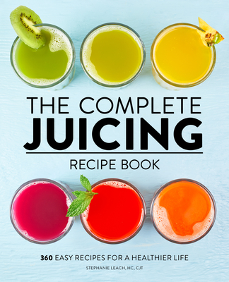 The Complete Juicing Recipe Book: 360 Easy Recipes for a Healthier Life - Leach, Stephanie