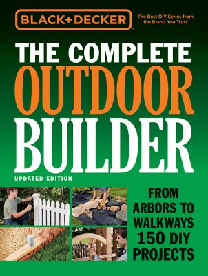 The Complete Outdoor Builder (Black & Decker): From Arbors to Walkways 150 DIY Projects - Editors of Cool Springs Press