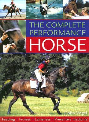 The Complete Performance Horse: Feeding, Fitness, Lameness, Preventive Medicine - Vogel, Colin