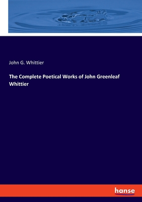 The Complete Poetical Works of John Greenleaf Whittier - Whittier, John G