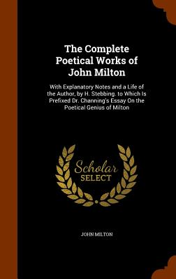 The Complete Poetical Works of John Milton: With Explanatory Notes and a Life of the Author, by H. Stebbing. to Which Is Prefixed Dr. Channing's Essay on the Poetical Genius of Milton - Milton, John, Professor
