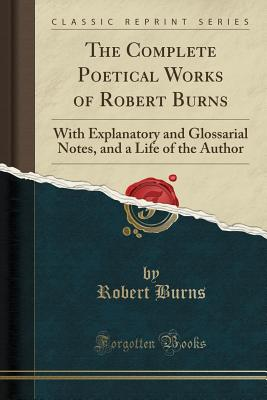 The Complete Poetical Works of Robert Burns: With Explanatory and Glossarial Notes, and a Life of the Author (Classic Reprint) - Burns, Robert