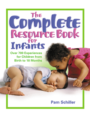 The Complete Resource Book for Infants: Over 700 Experiences for Children from Birth to 18 Months - Schiller, Pam, PhD