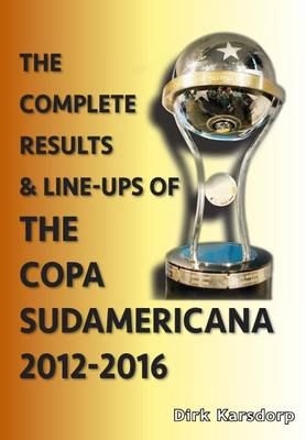 The Complete Results and Line-Ups of the Copa Sudamericana 2012-2016 - Karsdorp, Dirk
