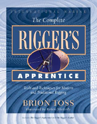 The Complete Rigger's Apprentice: Tools and Techniques for Modern and Traditional Rigging - Toss, Brion, and Shetterly, Robert (Illustrator), and Spectre, Peter H (Foreword by)