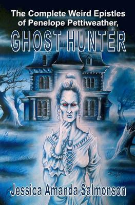 The Complete Weird Epistles of Penelope Pettiweather, Ghost Hunter - Salmonson, Jessica Amanda