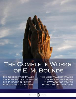 The Complete Works of E. M. Bounds: Through Prayer, Prayer and Praying Men, the Essentials of Prayer, the Necessity of Prayer, the Possibilities in Prayer, Purpose in Prayer, the Weapon of Prayer - Bounds, Edward M