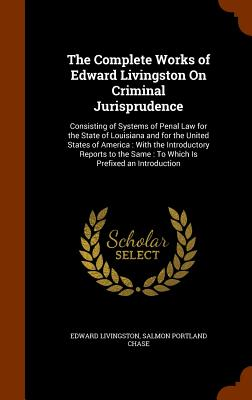 The Complete Works of Edward Livingston on Criminal Jurisprudence: Consisting of Systems of Penal Law for the State of Louisiana and for the United States of America: With the Introductory Reports to the Same: To Which Is Prefixed an Introduction - Livingston, Edward, and Chase, Salmon Portland