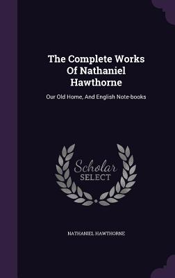 The Complete Works of Nathaniel Hawthorne: Our Old Home, and English Note-Books - Hawthorne, Nathaniel