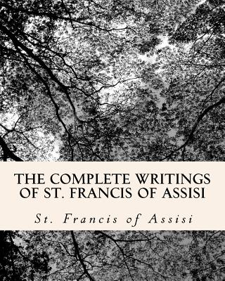 The Complete Writings of St. Francis of Assisi: With Biography - Of Assisi, St Francis, and El Bey, Z