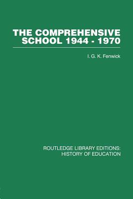 The Comprehensive School 1944-1970: The politics of secondary school reorganization - Fenwick, I. G. K