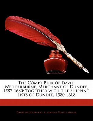 The Compt Buik of David Wedderburne, Merchant of Dundee, 1587-1630: Together with the Shipping Lists of Dundee, 1580-1618 - Wedderburne, David, and Millar, Alexander Hastie (Editor)