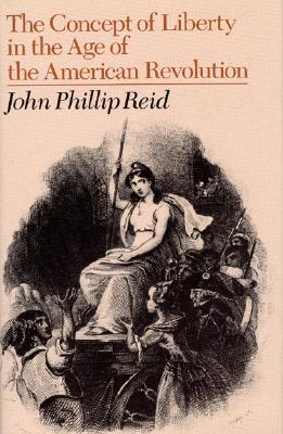 The Concept of Liberty in the Age of the American Revolution - Reid, John Phillip