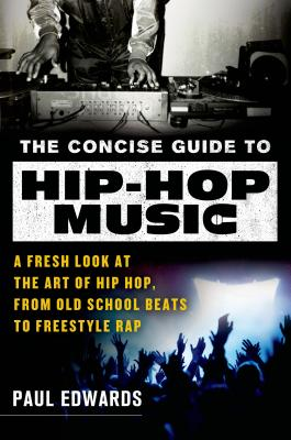 The Concise Guide to Hip-Hop Music: A Fresh Look at the Art of Hip-Hop, from Old-School Beats to Freestyle Rap - Edwards, Paul