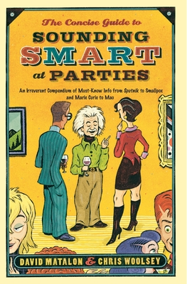 The Concise Guide to Sounding Smart at Parties: An Irreverent Compendium of Must-Know Info from Sputnik to Smallpox and Marie Curie to Mao - Matalon, David, and Woolsey, Chris