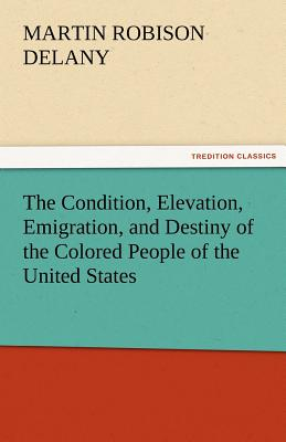 The Condition, Elevation, Emigration, and Destiny of the Colored People of the United States - Delany, Martin Robison