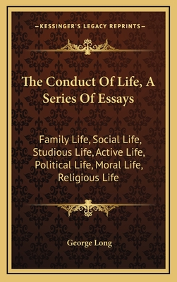 The Conduct of Life, a Series of Essays: Family Life, Social Life, Studious Life, Active Life, Political Life, Moral Life, Religious Life - Long, George