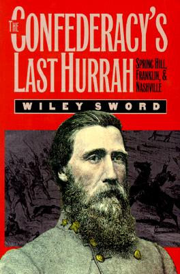 The Confederacy's Last Hurrah: Spring Hill, Franklin, and Nashville - Sword, Wiley