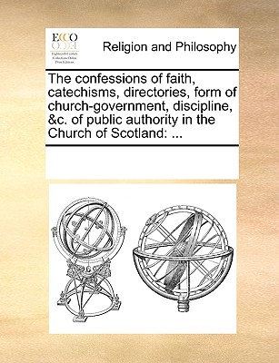 The Confessions of Faith, Catechisms, Directories, Form of Church-Government, Discipline, &C. of Public Authority in the Church of Scotland: ... - Multiple Contributors, See Notes