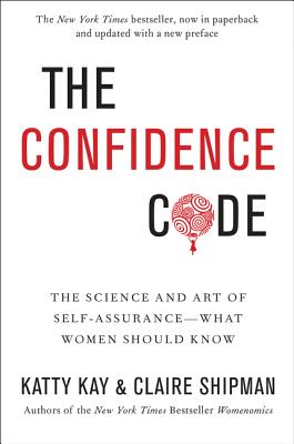 The Confidence Code: The Science and Art of Self-Assurance---What Women Should Know - Kay, Katty, and Shipman, Claire