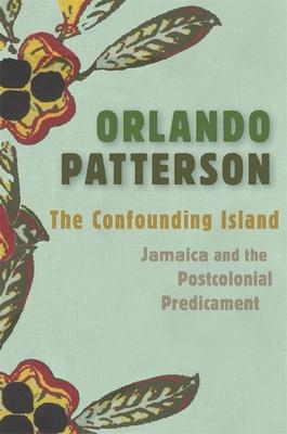 The Confounding Island: Jamaica and the Postcolonial Predicament - Patterson, Orlando