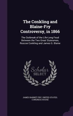 The Conkling and Blaine-Fry Controversy, in 1866: The Outbreak of the Life-Long Feud Between the Two Great Statesmen, Roscoe Conkling and James G. Blaine - Fry, James Barnet, and United States Congress House (Creator)